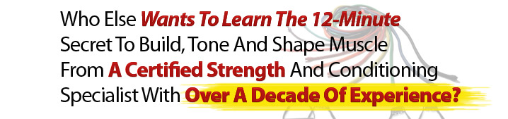 Who else wants to learn the 12-minute secret to build, tone and shape muscle from a certified strength and conditioning specialist with over a decade of experience?