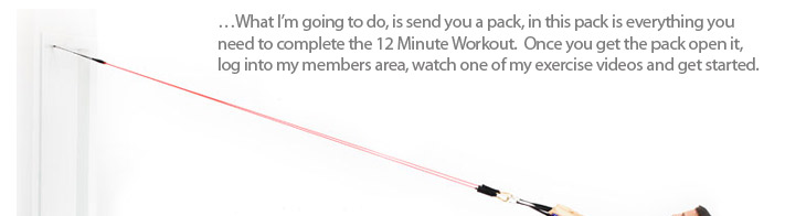 �What I�m going to do, is send you a pack, in this pack is everything you need to complete the 12 Minute Workout.  Once you get the pack open it, log into my members area, watch one of my exercise videos and get started.