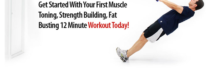 Get Started With Your First Muscle Toning, Strength Building, Fat Busting 12 Minute Workout Today!